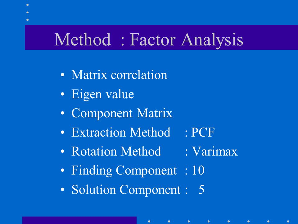Method : Factor Analysis Matrix correlation Eigen value Component Matrix Extraction Method : PCF Rotation Method : Varimax Finding Component : 10 Solution Component : 5