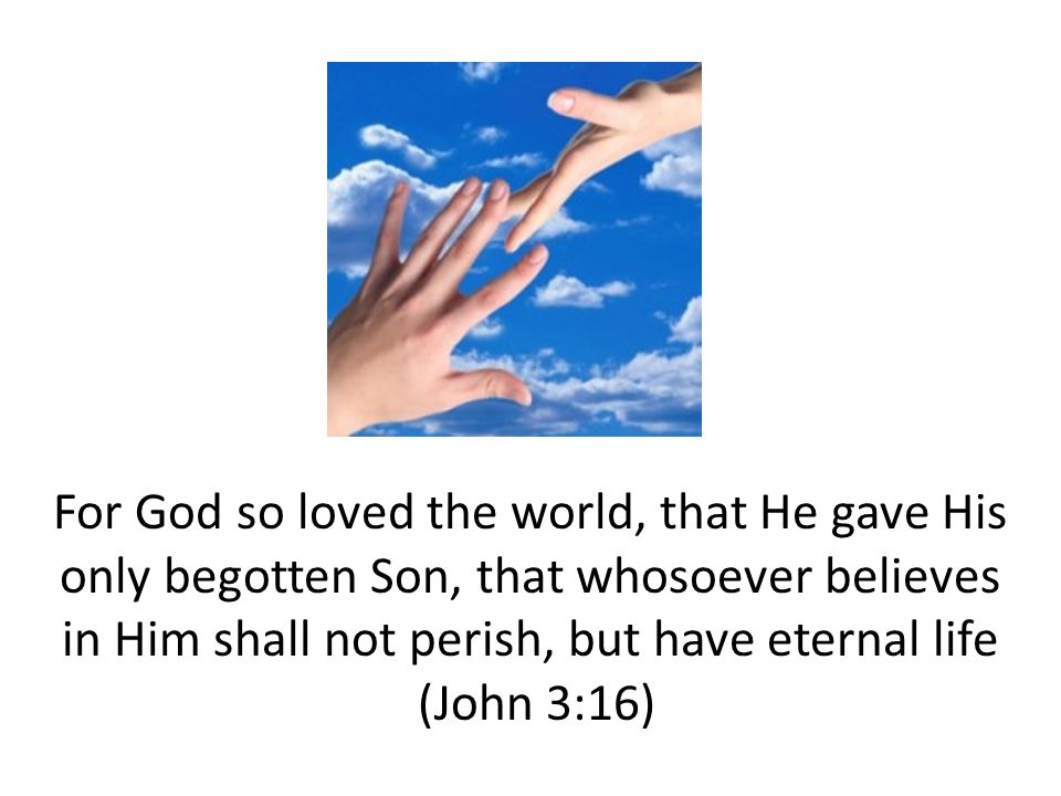 For God so loved the world, that He gave His only begotten Son, that whosoever believes in Him shall not perish, but have eternal life (John 3:16)