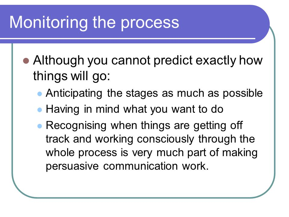 Monitoring the process Although you cannot predict exactly how things will go: Anticipating the stages as much as possible Having in mind what you want to do Recognising when things are getting off track and working consciously through the whole process is very much part of making persuasive communication work.