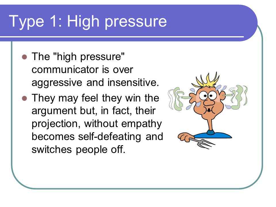 Type 1: High pressure The high pressure communicator is over aggressive and insensitive.